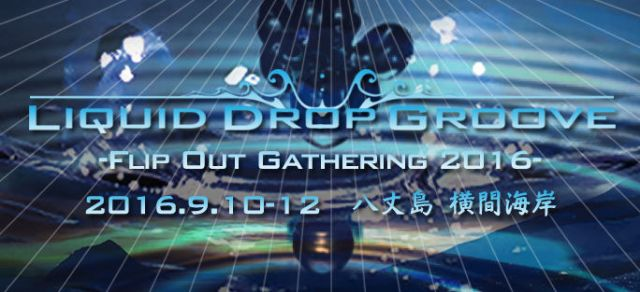 Liquid Drop Groove -Flip Out Gathering 2016-